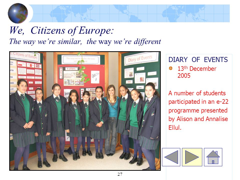 27 We, Citizens of Europe: The way we're similar, the way we're different DIARY OF EVENTS 13 th December 2005 A number of students participated in an e-22 programme presented by Alison and Annalise Ellul.