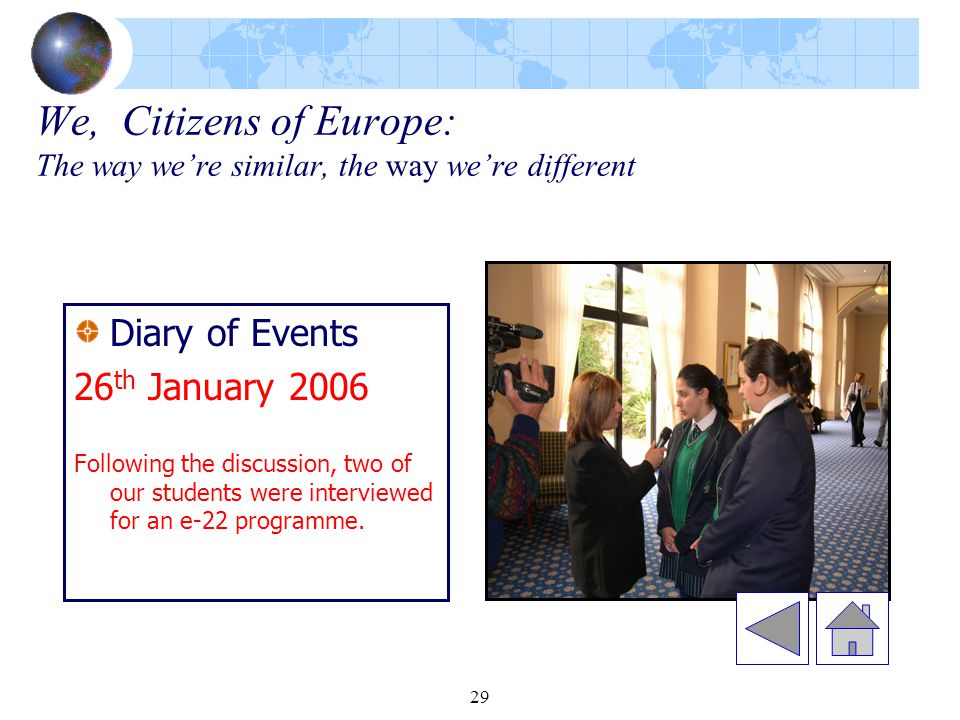 29 We, Citizens of Europe: The way we're similar, the way we're different Diary of Events 26 th January 2006 Following the discussion, two of our students were interviewed for an e-22 programme.