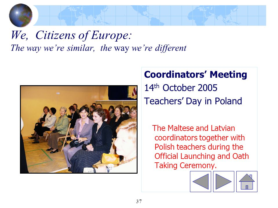 37 We, Citizens of Europe: The way we're similar, the way we're different Coordinators' Meeting 14 th October 2005 Teachers' Day in Poland The Maltese and Latvian coordinators together with Polish teachers during the Official Launching and Oath Taking Ceremony.