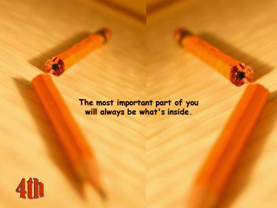 The most important part of you will always be what s inside.