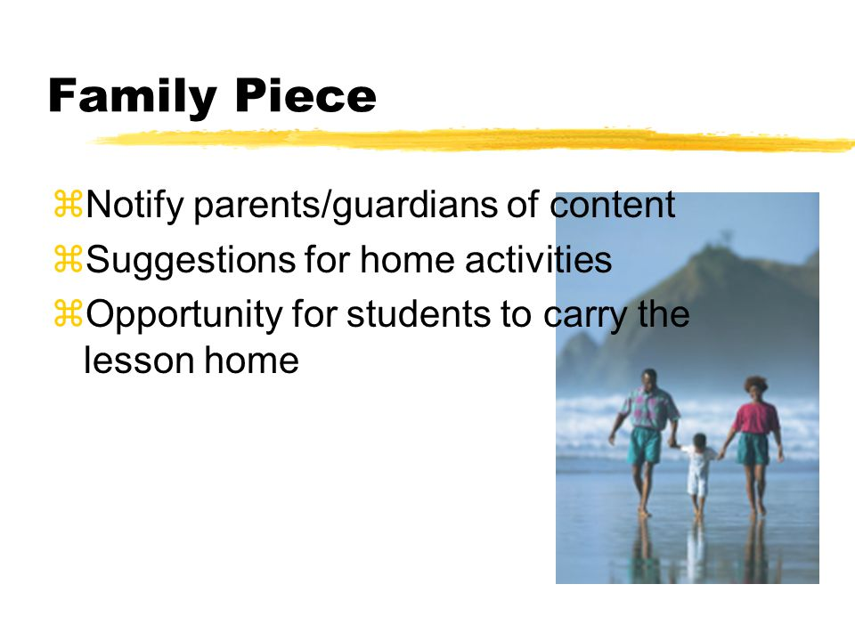 Family Piece zNotify parents/guardians of content zSuggestions for home activities zOpportunity for students to carry the lesson home