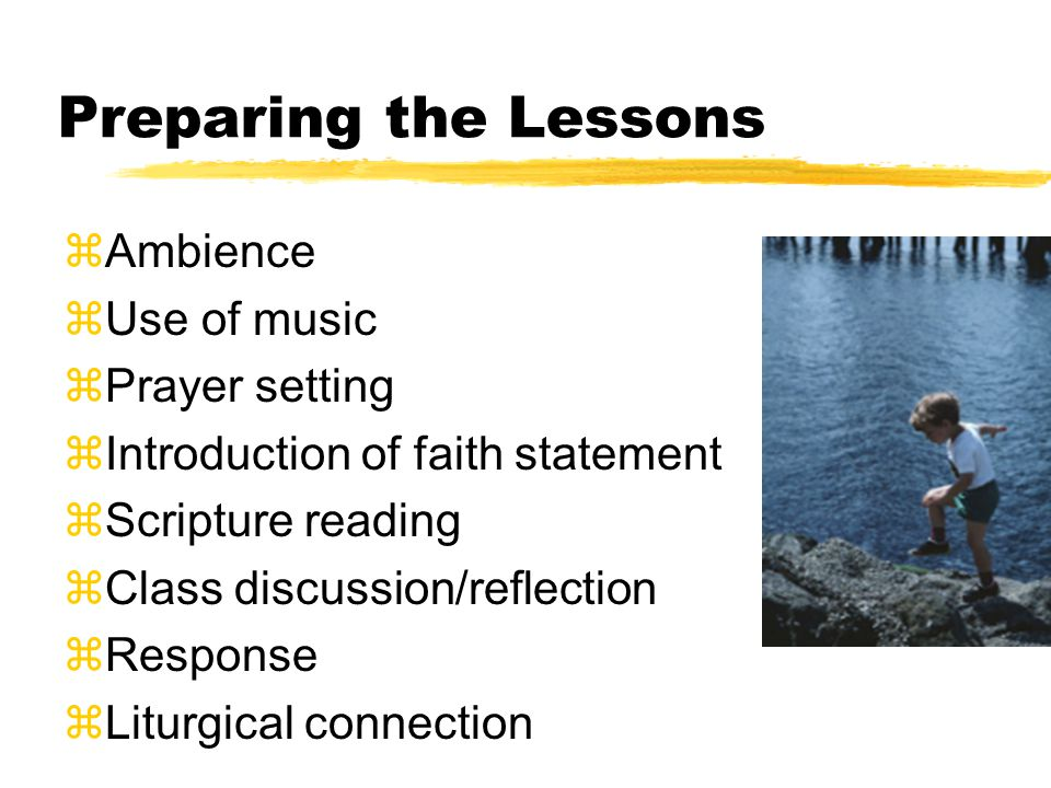 Preparing the Lessons zAmbience zUse of music zPrayer setting zIntroduction of faith statement zScripture reading zClass discussion/reflection zRespon