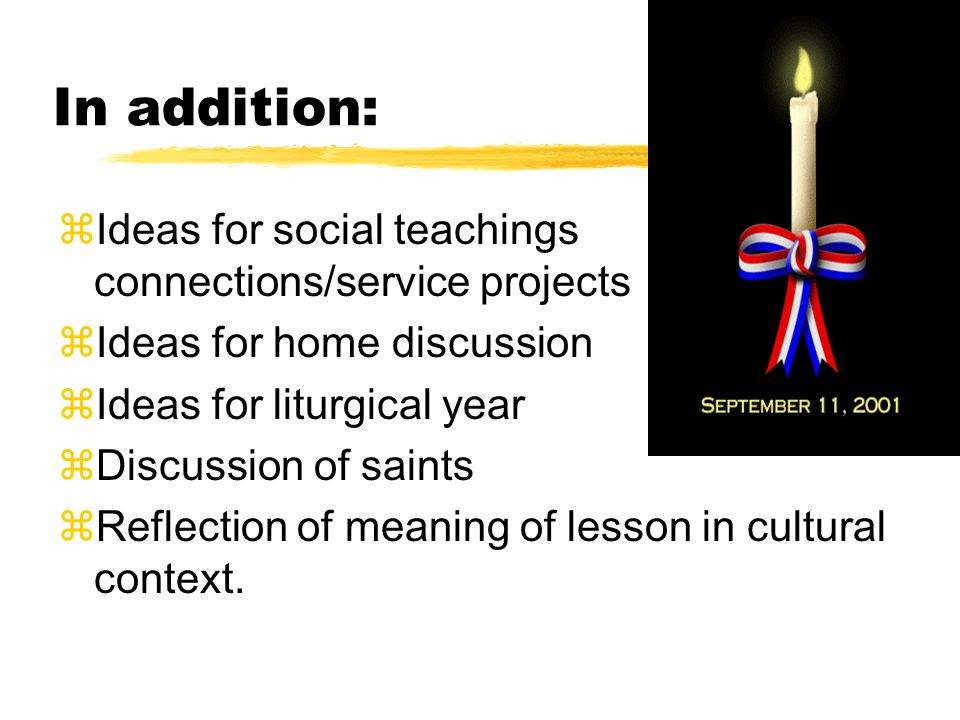 In addition: zIdeas for social teachings connections/service projects zIdeas for home discussion zIdeas for liturgical year zDiscussion of saints zReflection of meaning of lesson in cultural context.