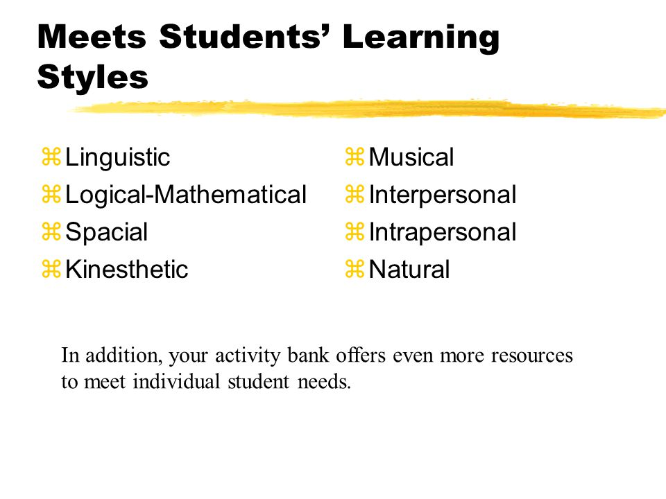 Meets Students' Learning Styles zLinguistic zLogical-Mathematical zSpacial zKinesthetic zMusical zInterpersonal zIntrapersonal zNatural In addition, y