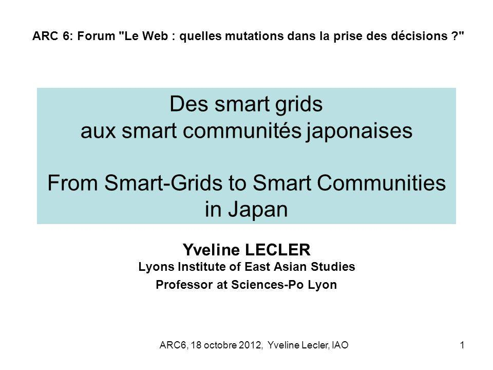ARC6, 18 octobre 2012, Yveline Lecler, IAO1 Des smart grids aux smart communités japonaises From Smart-Grids to Smart Communities in Japan Yveline LEC