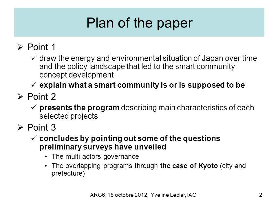 ARC6, 18 octobre 2012, Yveline Lecler, IAO2 Plan of the paper  Point 1 draw the energy and environmental situation of Japan over time and the policy landscape that led to the smart community concept development explain what a smart community is or is supposed to be  Point 2 presents the program describing main characteristics of each selected projects  Point 3 concludes by pointing out some of the questions preliminary surveys have unveiled The multi-actors governance The overlapping programs through the case of Kyoto (city and prefecture)
