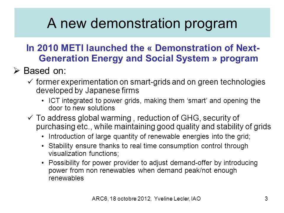 ARC6, 18 octobre 2012, Yveline Lecler, IAO3 A new demonstration program In 2010 METI launched the « Demonstration of Next- Generation Energy and Socia