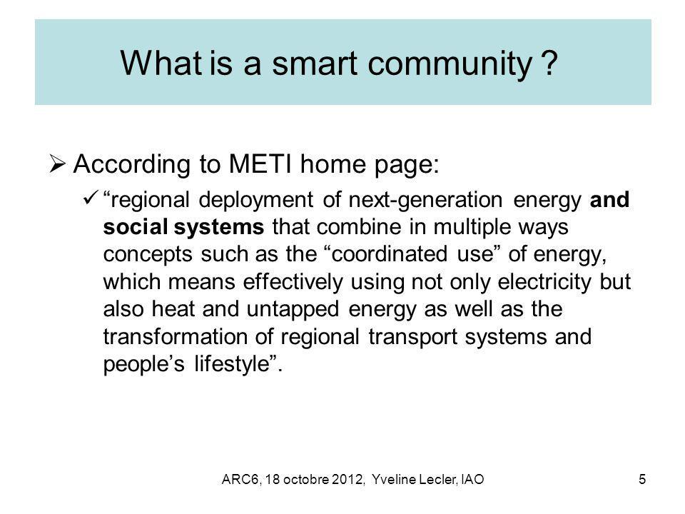 ARC6, 18 octobre 2012, Yveline Lecler, IAO5 What is a smart community ?  According to METI home page: regional deployment of next-generation energy and social systems that combine in multiple ways concepts such as the coordinated use of energy, which means effectively using not only electricity but also heat and untapped energy as well as the transformation of regional transport systems and people's lifestyle .