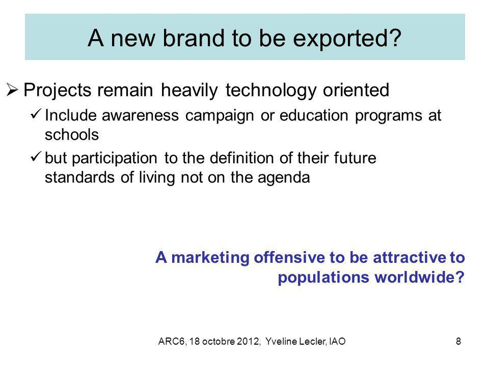 ARC6, 18 octobre 2012, Yveline Lecler, IAO8 A new brand to be exported?  Projects remain heavily technology oriented Include awareness campaign or ed