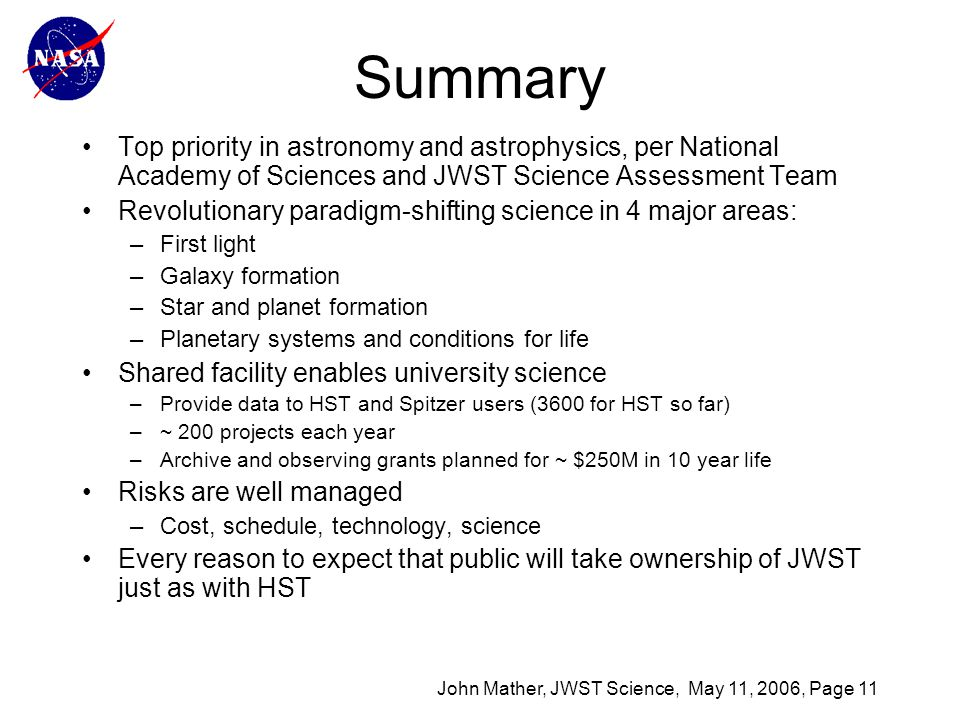 John Mather, JWST Science, May 11, 2006, Page 11 Summary Top priority in astronomy and astrophysics, per National Academy of Sciences and JWST Science Assessment Team Revolutionary paradigm-shifting science in 4 major areas: –First light –Galaxy formation –Star and planet formation –Planetary systems and conditions for life Shared facility enables university science –Provide data to HST and Spitzer users (3600 for HST so far) –~ 200 projects each year –Archive and observing grants planned for ~ $250M in 10 year life Risks are well managed –Cost, schedule, technology, science Every reason to expect that public will take ownership of JWST just as with HST