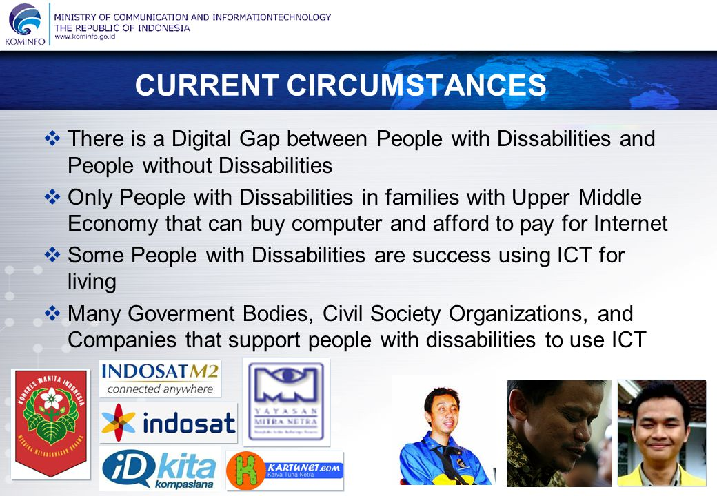 KEMENTERIAN KOMUNIKASI DAN INFORMATIKA REPUBLIK INDONESIA Menuju Masyarakat Informasi Indonesia CURRENT CIRCUMSTANCES  There is a Digital Gap between People with Dissabilities and People without Dissabilities  Only People with Dissabilities in families with Upper Middle Economy that can buy computer and afford to pay for Internet  Some People with Dissabilities are success using ICT for living  Many Goverment Bodies, Civil Society Organizations, and Companies that support people with dissabilities to use ICT