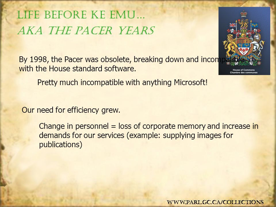 Life Before KE EMu… www.parl.gc.ca/collections By 1998, the Pacer was obsolete, breaking down and incompatible with the House standard software. Our n