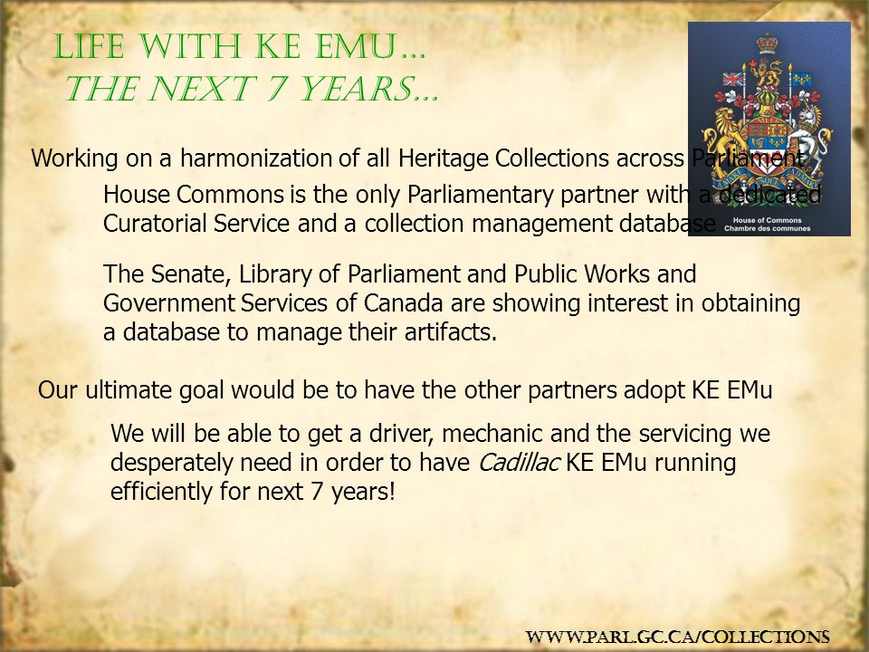 Life with KE EMu… www.parl.gc.ca/collections The next 7 years… Working on a harmonization of all Heritage Collections across Parliament House Commons