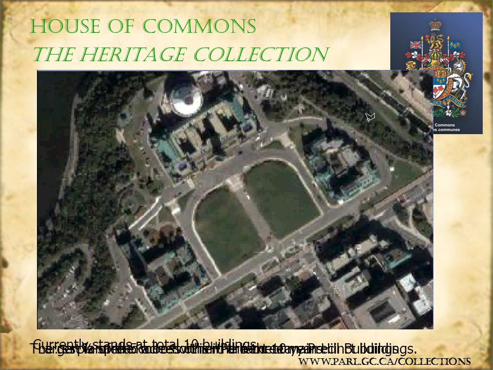 The collection is divided into 4 disciplines: Artifacts:furniture, silverware, ceremonial objects… Architecture:interior sculptural elements in 6 buildings… Fine arts:busts, paintings, lithographs… manuscripts, images, publications, blue prints…Documents: www.parl.gc.ca/collections House of Commons The Heritage Collection