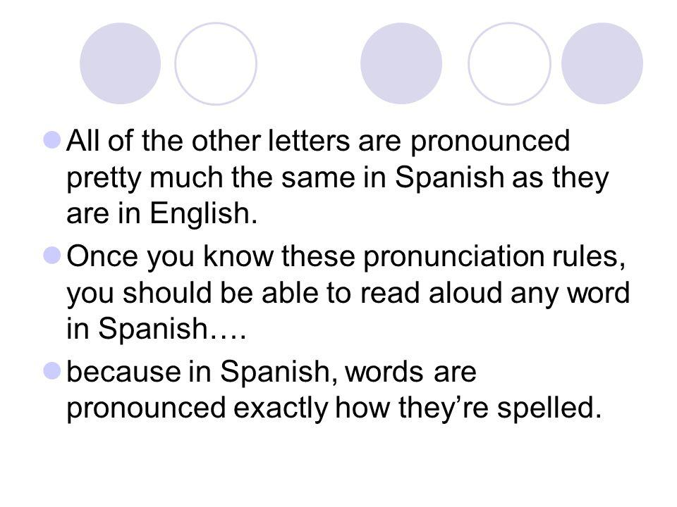 All of the other letters are pronounced pretty much the same in Spanish as they are in English. Once you know these pronunciation rules, you should be