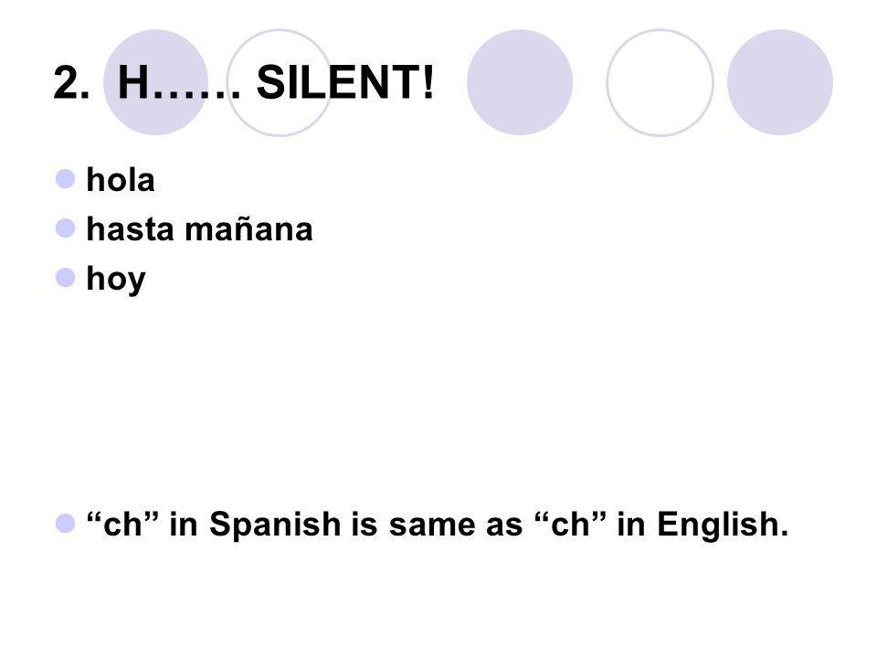 "2. H…… SILENT! hola hasta mañana hoy ""ch"" in Spanish is same as ""ch"" in English."
