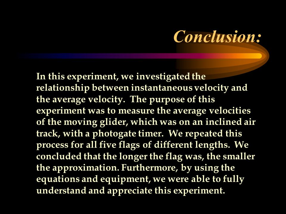 Conclusion: In this experiment, we investigated the relationship between instantaneous velocity and the average velocity.