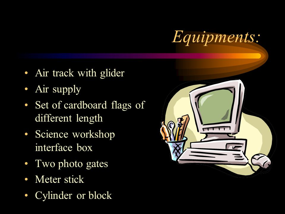 Equipments: Air track with glider Air supply Set of cardboard flags of different length Science workshop interface box Two photo gates Meter stick Cylinder or block