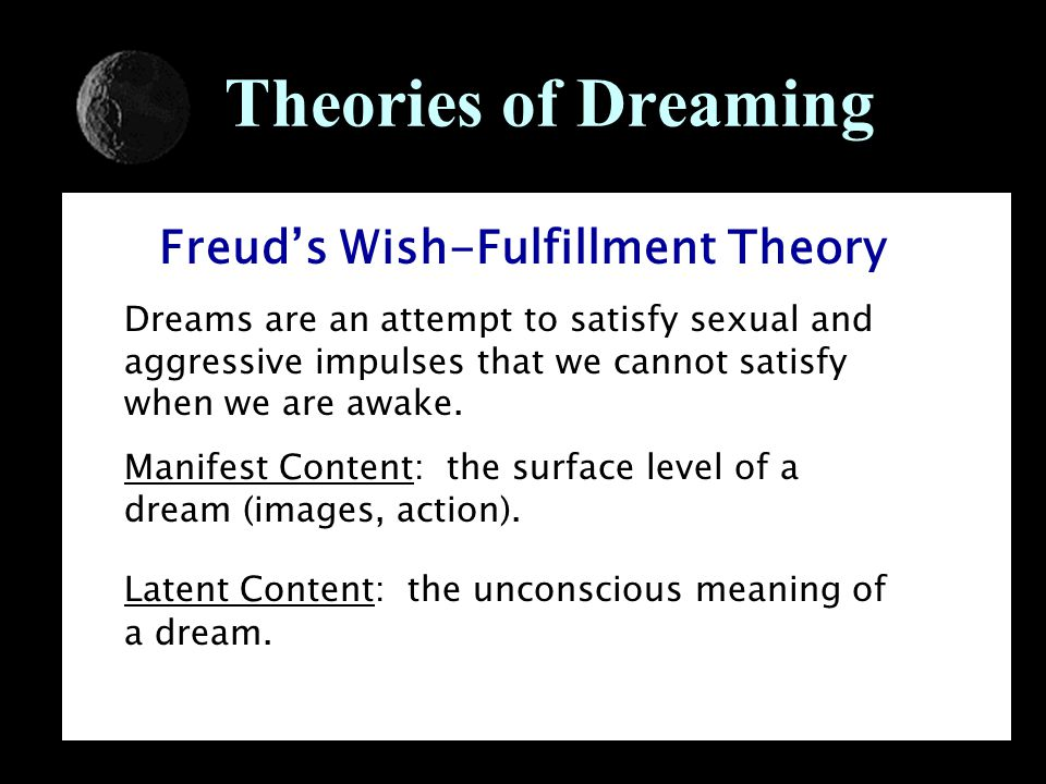Theories of Dreaming Freud's Wish-Fulfillment Theory Dreams are an attempt to satisfy sexual and aggressive impulses that we cannot satisfy when we are awake.