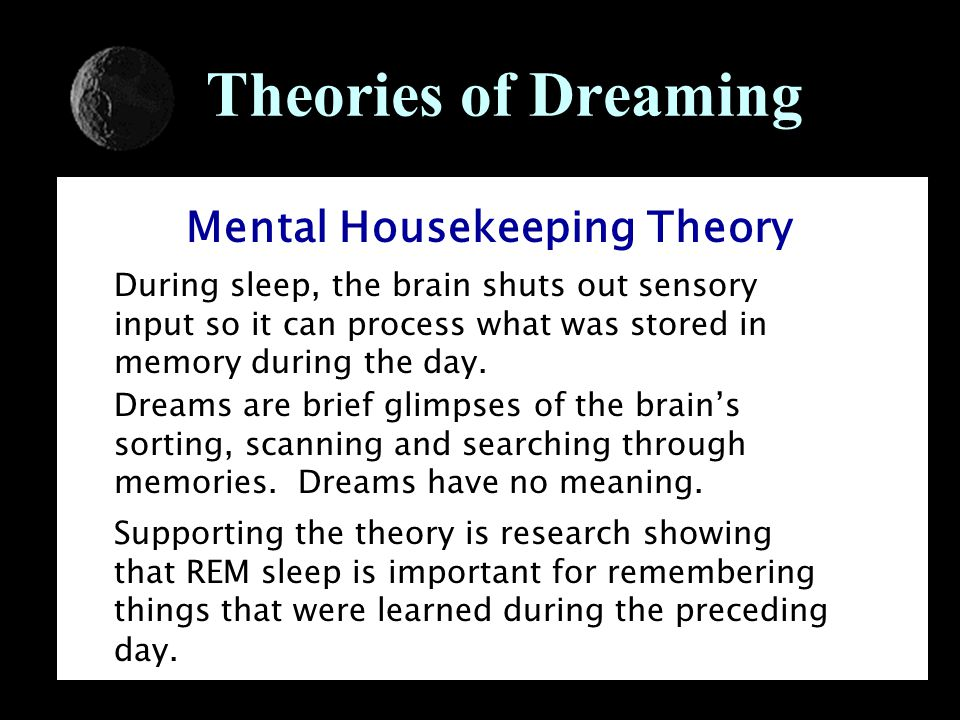 Theories of Dreaming Mental Housekeeping Theory During sleep, the brain shuts out sensory input so it can process what was stored in memory during the day.