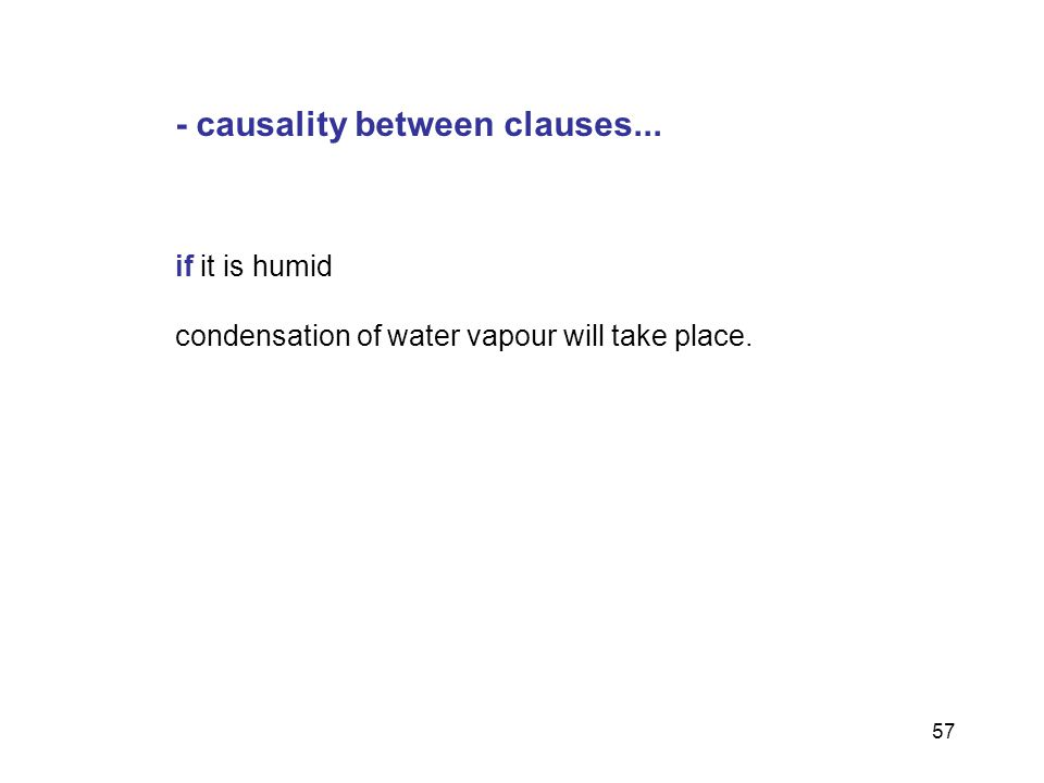 57 - causality between clauses... if it is humid condensation of water vapour will take place.