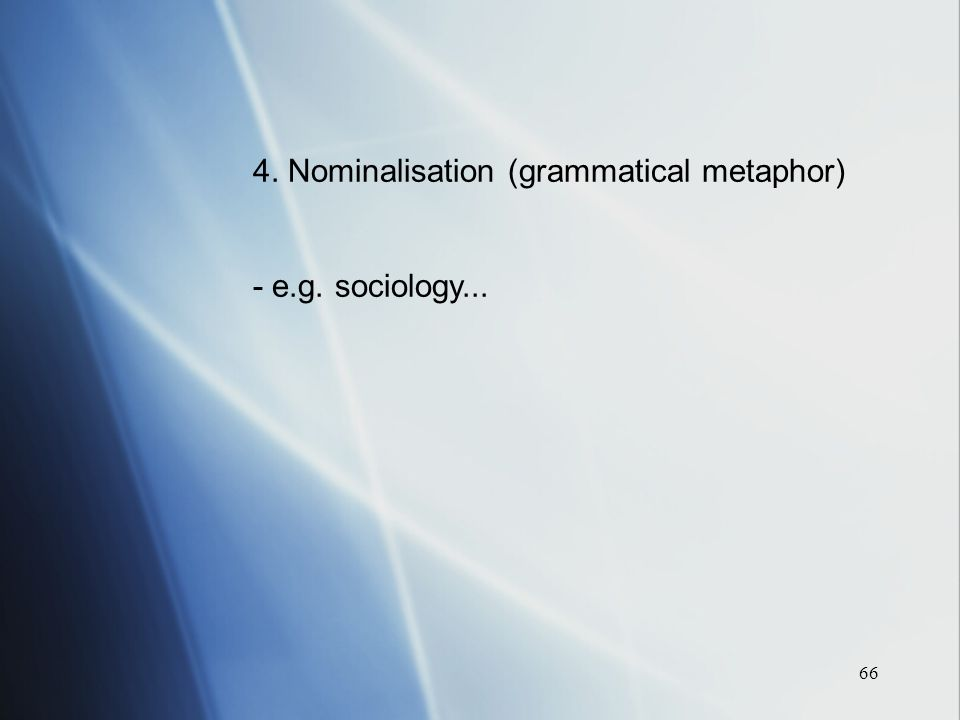 66 4. Nominalisation (grammatical metaphor) - e.g. sociology...