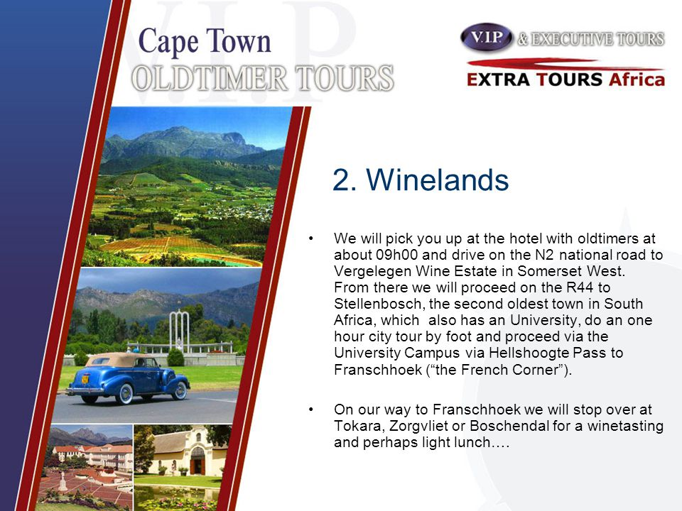 2. Winelands We will pick you up at the hotel with oldtimers at about 09h00 and drive on the N2 national road to Vergelegen Wine Estate in Somerset We