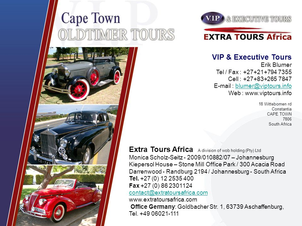 VIP & Executive Tours Erik Blumer Tel / Fax : +27+21+794 7355 Cell : +27+83+265 7847 E-mail : blumer@viptours.infoblumer@viptours.info Web : www.viptours.info 18 Wittebomen rd Constantia CAPE TOWN 7806 South Africa Extra Tours Africa A division of wob holding (Pty) Ltd Monica Scholz-Seitz - 2009/010882/07 – Johannesburg Kiepersol House – Stone Mill Office Park / 300 Acacia Road Darrenwood - Randburg 2194 / Johannesburg - South Africa Tel.