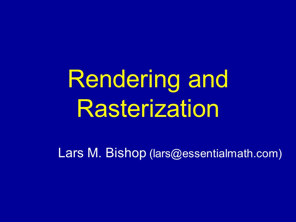 Rendering and Rasterization Lars M. Bishop (lars@essentialmath.com)