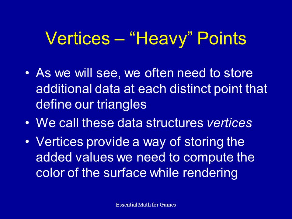 "Essential Math for Games Vertices – ""Heavy"" Points As we will see, we often need to store additional data at each distinct point that define our trian"