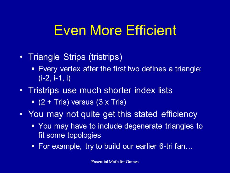Essential Math for Games Even More Efficient Triangle Strips (tristrips)  Every vertex after the first two defines a triangle: (i-2, i-1, i) Tristrip
