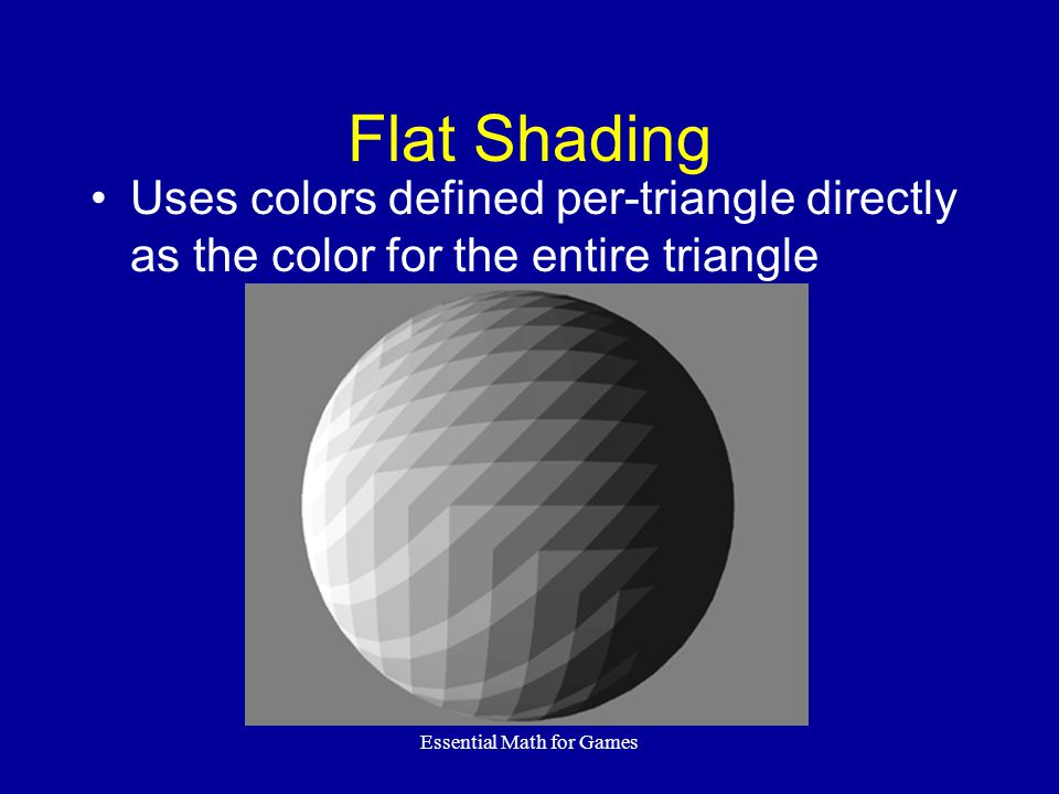 Essential Math for Games Flat Shading Uses colors defined per-triangle directly as the color for the entire triangle