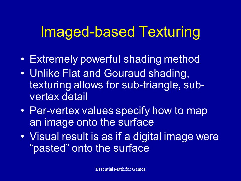 Essential Math for Games Imaged-based Texturing Extremely powerful shading method Unlike Flat and Gouraud shading, texturing allows for sub-triangle,