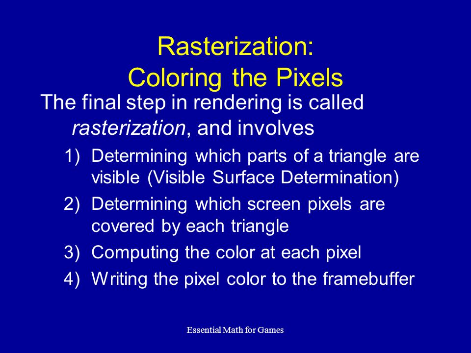 Essential Math for Games Rasterization: Coloring the Pixels The final step in rendering is called rasterization, and involves 1)Determining which part