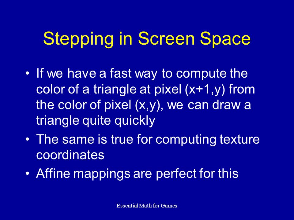 Essential Math for Games Stepping in Screen Space If we have a fast way to compute the color of a triangle at pixel (x+1,y) from the color of pixel (x