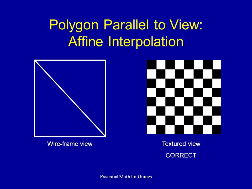 Essential Math for Games Polygon Parallel to View: Affine Interpolation Textured view CORRECT Wire-frame view