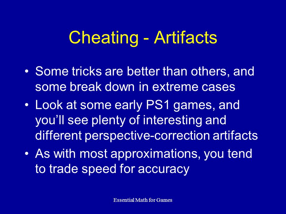 Essential Math for Games Cheating - Artifacts Some tricks are better than others, and some break down in extreme cases Look at some early PS1 games, a