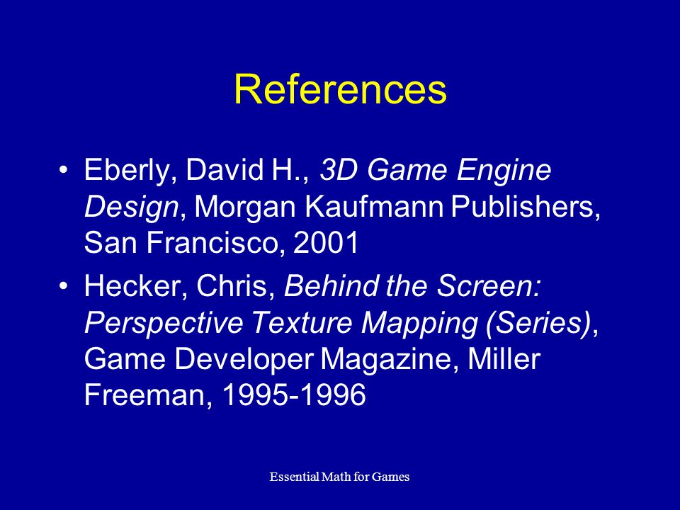 Essential Math for Games References Eberly, David H., 3D Game Engine Design, Morgan Kaufmann Publishers, San Francisco, 2001 Hecker, Chris, Behind the