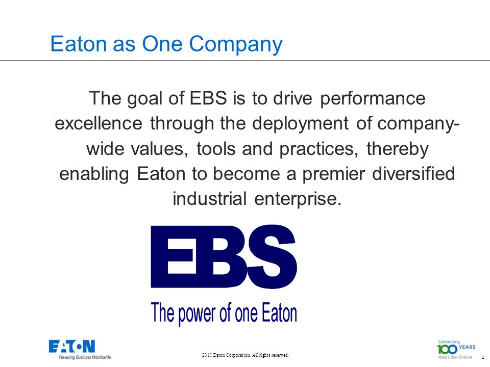 2011 Eaton Corporation. All rights reserved. 2 Eaton as One Company The goal of EBS is to drive performance excellence through the deployment of compa
