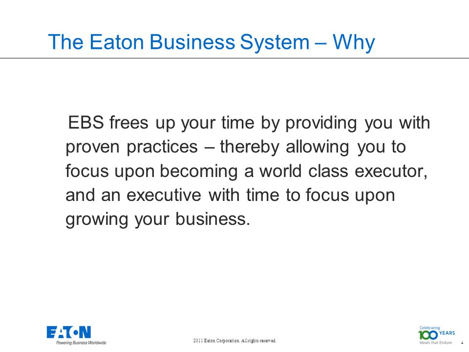 2011 Eaton Corporation. All rights reserved. 4 The Eaton Business System – Why EBS frees up your time by providing you with proven practices – thereby