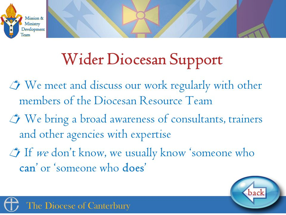 Wider Diocesan Support  We meet and discuss our work regularly with other members of the Diocesan Resource Team  We bring a broad awareness of consultants, trainers and other agencies with expertise  If we don't know, we usually know 'someone who can' or 'someone who does' back