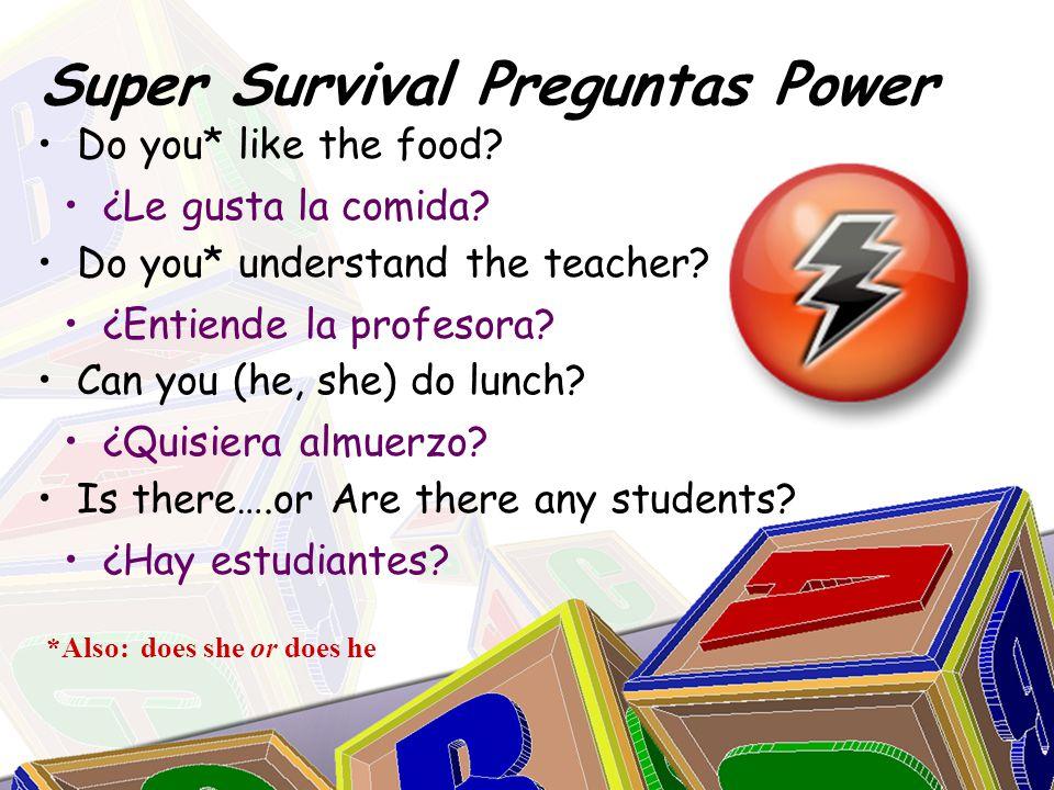 Super Survival Preguntas Power ¿Le gusta la comida? ¿Entiende la profesora? ¿Quisiera almuerzo? ¿Hay estudiantes? Do you* like the food? Do you* under