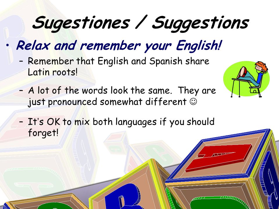 Relax and remember your English. –Remember that English and Spanish share Latin roots.