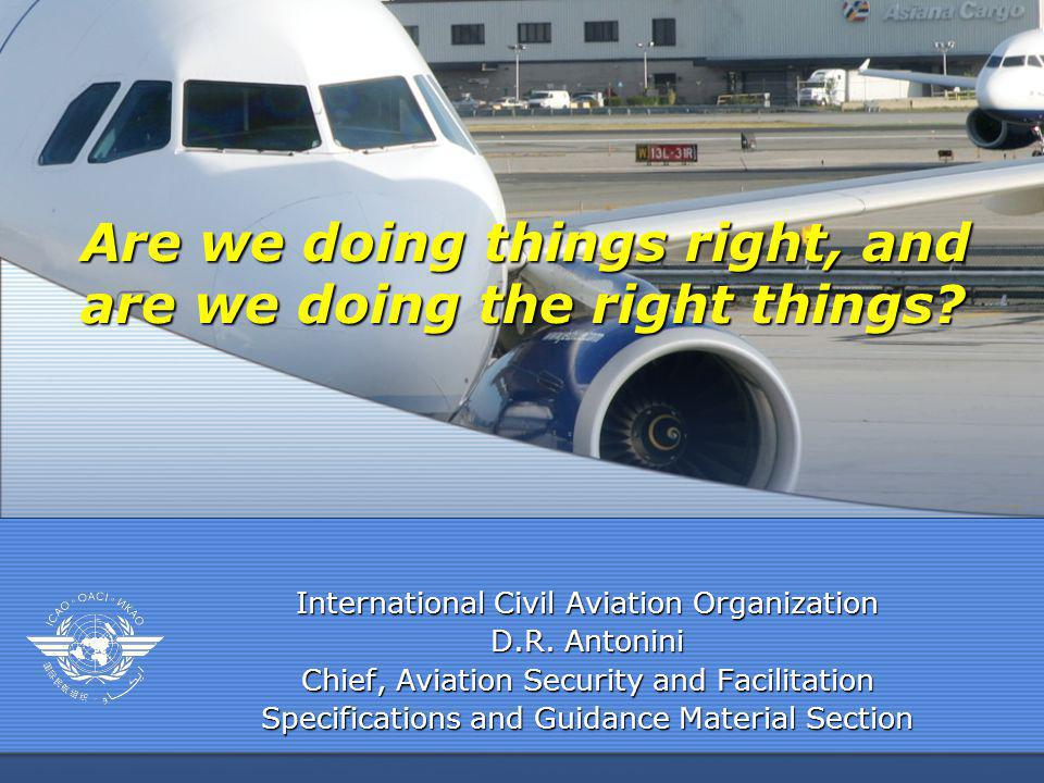 International Civil Aviation Organization D.R. Antonini Chief, Aviation Security and Facilitation Specifications and Guidance Material Section Are we