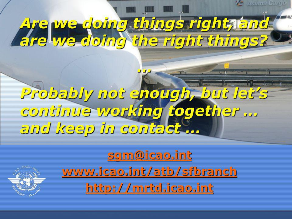 sgm@icao.int www.icao.int/atb/sfbranch http://mrtd.icao.int Are we doing things right, and are we doing the right things? … Probably not enough, but l