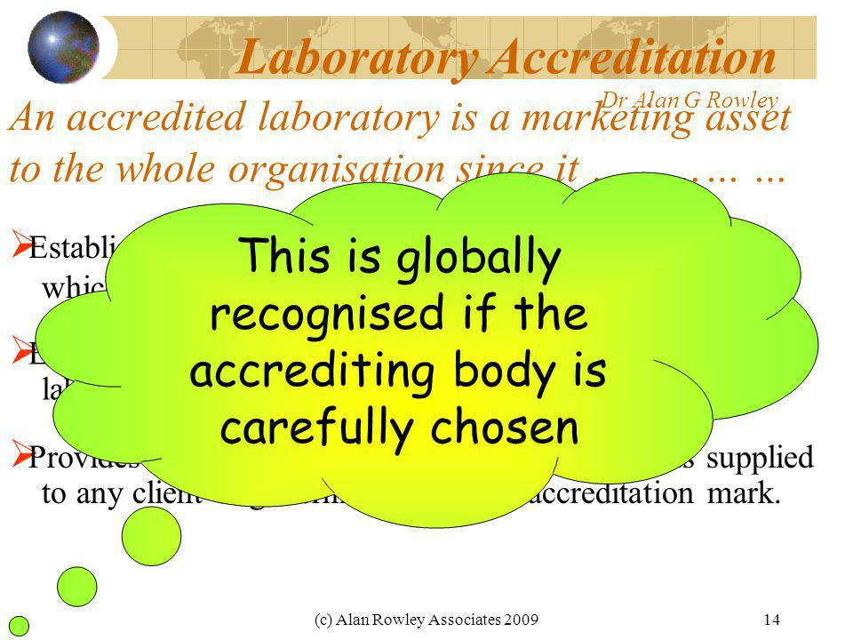 (c) Alan Rowley Associates 200914 An accredited laboratory is a marketing asset to the whole organisation since it ………… …  Establishes that any research and development effort which relies on measurements is soundly based.