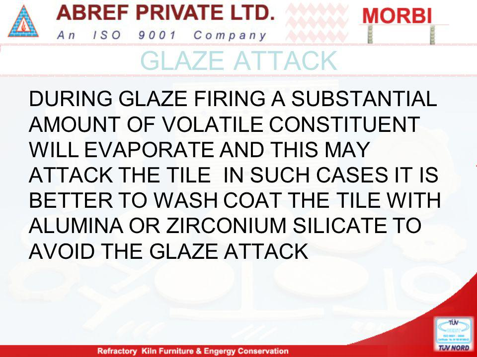 GLAZE ATTACK DURING GLAZE FIRING A SUBSTANTIAL AMOUNT OF VOLATILE CONSTITUENT WILL EVAPORATE AND THIS MAY ATTACK THE TILE IN SUCH CASES IT IS BETTER TO WASH COAT THE TILE WITH ALUMINA OR ZIRCONIUM SILICATE TO AVOID THE GLAZE ATTACK