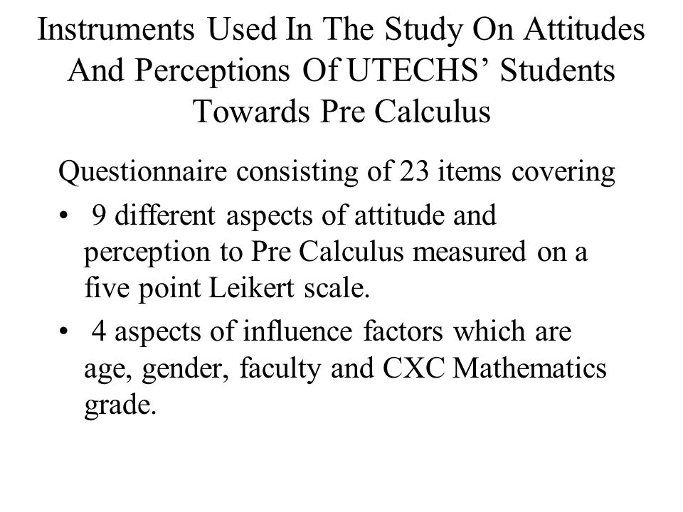 Objectives For The Study Into Attitudes And Perceptions Of UTECHS' Students Towards Pre Calculus 11 To determine if the attitude of mature students (those out of the school system for more than 10 years prior to doing the degree) differs from that of non-mature students (those who left the school system less than 10 years before) To determine if the performance of mature students differs from that of non-mature students