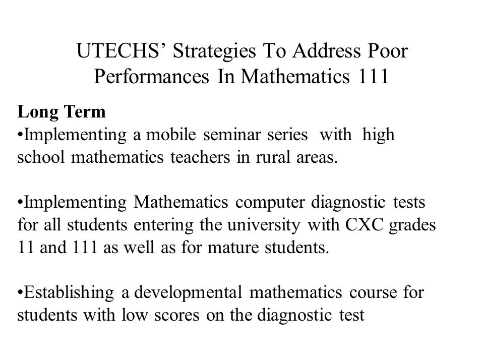 UTECHS' Strategies To Address Poor Performances In Mathematics 11 Short Term Implementing a seminar series at UTECH with high school mathematics teachers concentrating on topics identified by CXC and teachers as those topics with poorest attempts Implementing Mathematics diagnostic tests for students entering the university