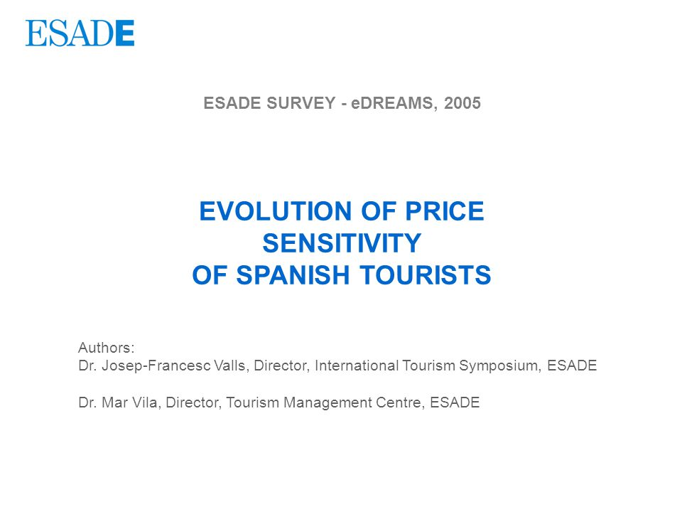 ESADE SURVEY - eDREAMS, 2005 EVOLUTION OF PRICE SENSITIVITY OF SPANISH TOURISTS Authors: Dr.